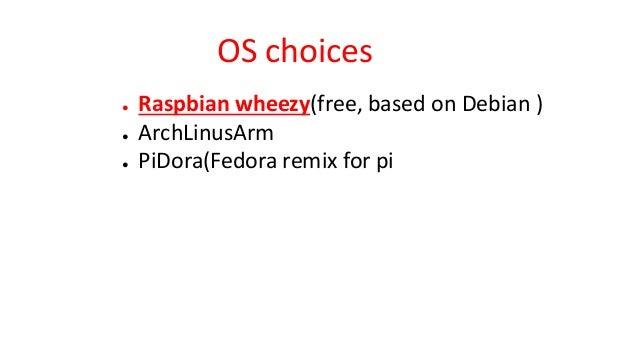 OS choices ● Raspbian wheezy(free, based on Debian ) ● ArchLinusArm ● PiDora(Fedora remix for pi