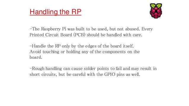 Handling the RP -The Raspberry Pi was built to be used, but not abused. Every Printed Circuit Board (PCB) should be handle...