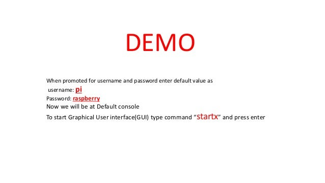 DEMO When promoted for username and password enter default value as username: pi Password: raspberry Now we will be at Def...
