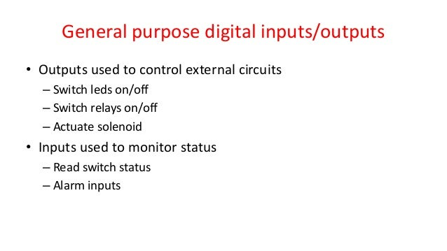 General purpose digital inputs/outputs • Outputs used to control external circuits – Switch leds on/off – Switch relays on...