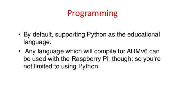 Programming • By default, supporting Python as the educational language. • Any language which will compile for ARMv6 can b...