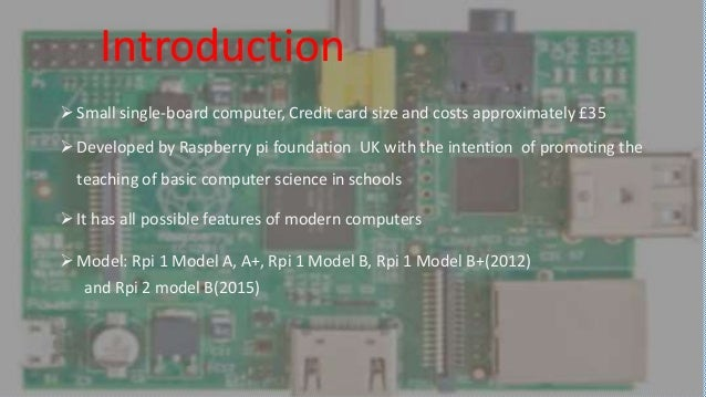 What is the Raspberry Pi? Small single-board computer, Credit card size and costs approximately £35 Developed by Raspber...