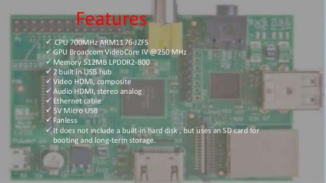 Raspberry Pi Features  CPU 700MHz ARM1176-JZFS  GPU Broadcom VideoCore IV @250 MHz  Memory 512MB LPDDR2-800  2 built i...