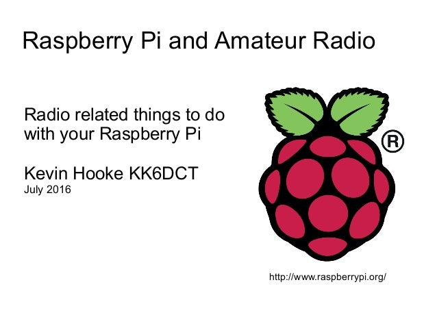 Raspberry Pi and Amateur Radio Radio related things to do with your Raspberry Pi Kevin Hooke KK6DCT July 2016 http://www.r...