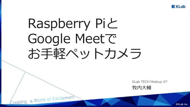 Raspberry Piと Google Meetで お手軽ペットカメラ 牧内大輔 KLab TECH Meetup #7