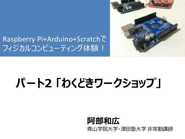 パート2 「わくどきワークショップ」 阿部和広 青山学院大学・津田塾大学 非常勤講師 Raspberry Pi+Arduino+Scratchで フィジカルコンピューティング体験!