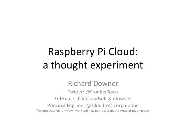 Raspberry Pi Cloud: a thought experiment Richard Downer Twitter: @FrontierTown GitHub: richardcloudsoft & rdowner Principa...