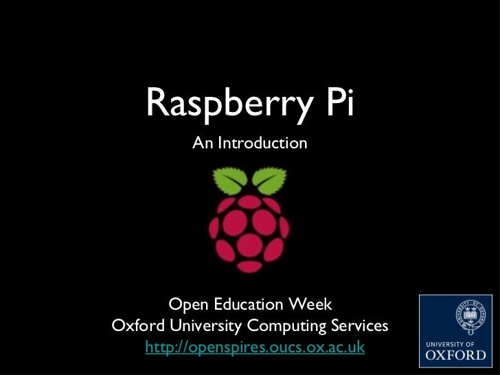 Raspberry Pi          An Introduction       Open Education WeekOxford University Computing Services    http://openspires.o...