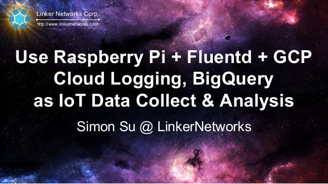 Linker Networks Corp. http://www.linkernetworks.com Use Raspberry Pi + Fluentd + GCP Cloud Logging, BigQuery as IoT Data C...
