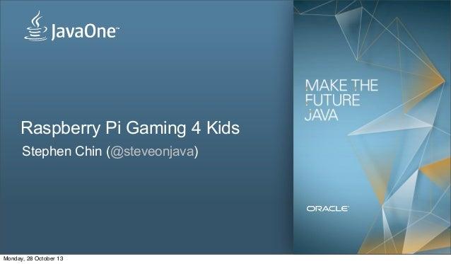 Raspberry Pi Gaming 4 Kids Stephen Chin (@steveonjava)  Monday, 28 October 13