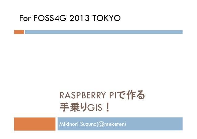 For FOSS4G 2013 TOKYO  RASPBERRY PIで作る 手乗りGIS! Mikinori Suzuno(@meketen)