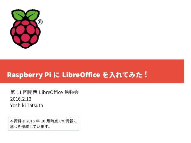 Raspberry Pi に LibreOffice を入れてみた ! 第 11 回関西 LibreOffice 勉強会 2016.2.13 Yoshiki Tatsuta 本資料は 2015 年 10 月時点での情報に 基づき作成しています。