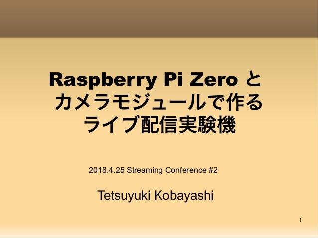 1 Raspberry Pi Zero と カメラモジュールで作る ライブ配信実験機 Tetsuyuki Kobayashi 2018.4.25 Streaming Conference #2
