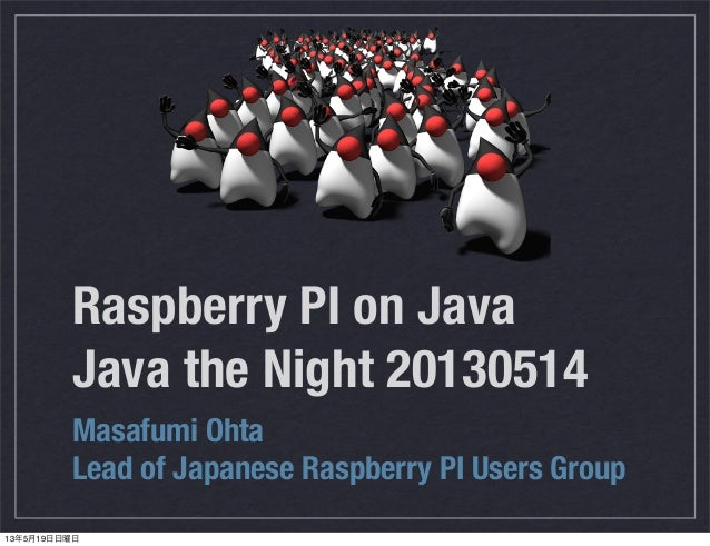 Raspberry PI on JavaJava the Night 20130514Masafumi OhtaLead of Japanese Raspberry PI Users Group13年5月19日日曜日
