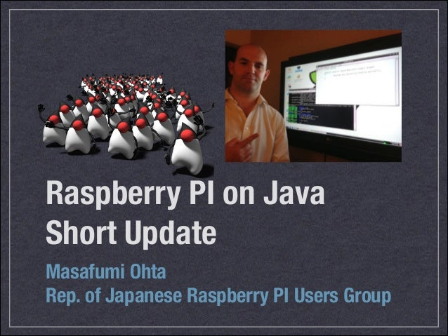 Raspberry PI on Java Short Update Masafumi Ohta Rep. of Japanese Raspberry PI Users Group