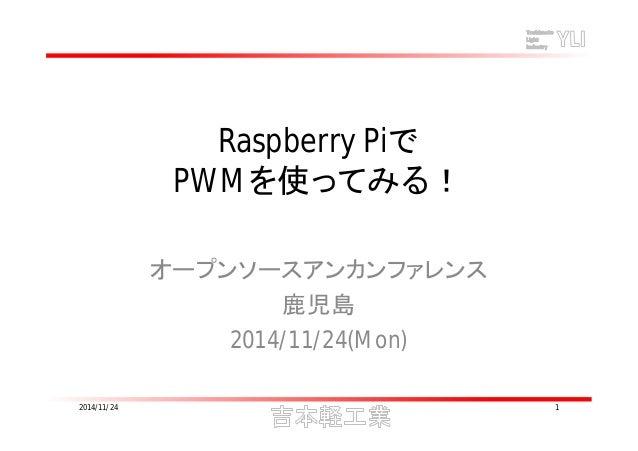 Raspberry Piで  PWMを使ってみる!  オープンソースアンカンファレンス  鹿児島  2014/11/24(Mon)  2014/11/24 1