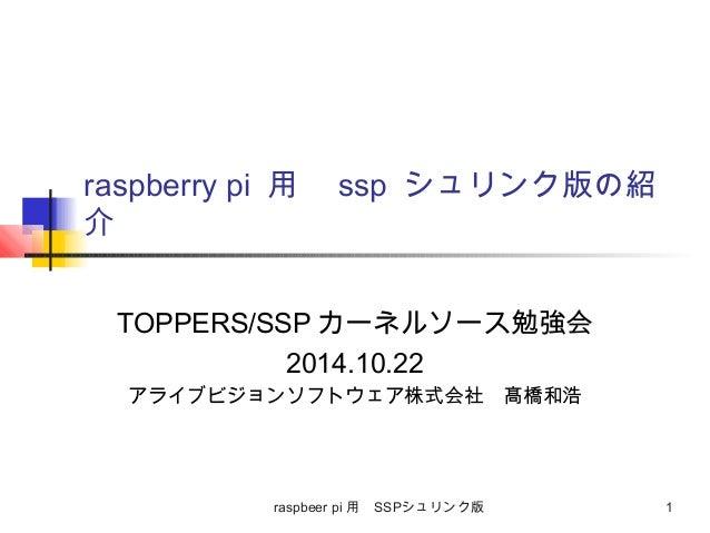 raspberry pi 用 ssp シュリンク版の紹  介  TOPPERS/SSPカーネルソース勉強会  2014.10.22  アライブビジョンソフトウェア株式会社 髙橋和浩  raspbeer pi 用 SSPシュリンク版 1