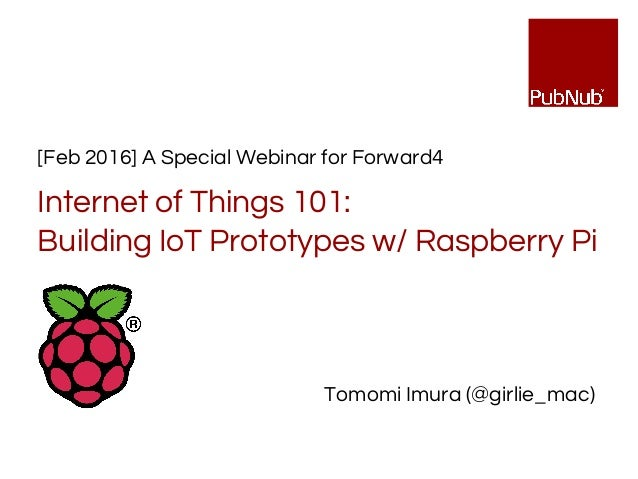 [Feb 2016] A Special Webinar for Forward4 Internet of Things 101: Building IoT Prototypes w/ Raspberry Pi Tomomi Imura (@g...