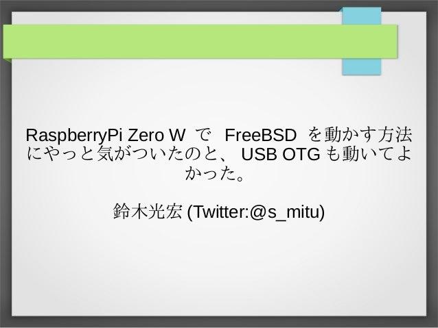 RaspberryPi Zero W で FreeBSD を動かす方法動かす方法かす方法方法 にやっと気がついたのと、気がついたのと、がついたのと気がついたのと、、 USB OTG も動いてよ動かす方法いてよ かった。 鈴木光宏 (Twitte...