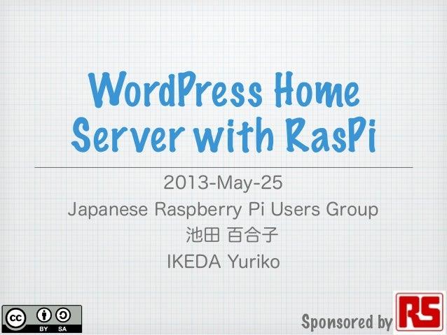 WordPress HomeServer with RasPi2013-May-25Japanese Raspberry Pi Users Group池田 百合子IKEDA YurikoSponsored by