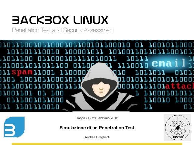 BackBox Linux Penetration Test and Security Assessment RaspiBO - 23 Febbraio 2016 Simulazione di un Penetration Test Andre...