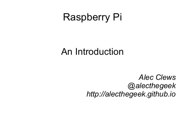 Raspberry Pi An Introduction Alec Clews @alecthegeek http://alecthegeek.github.io