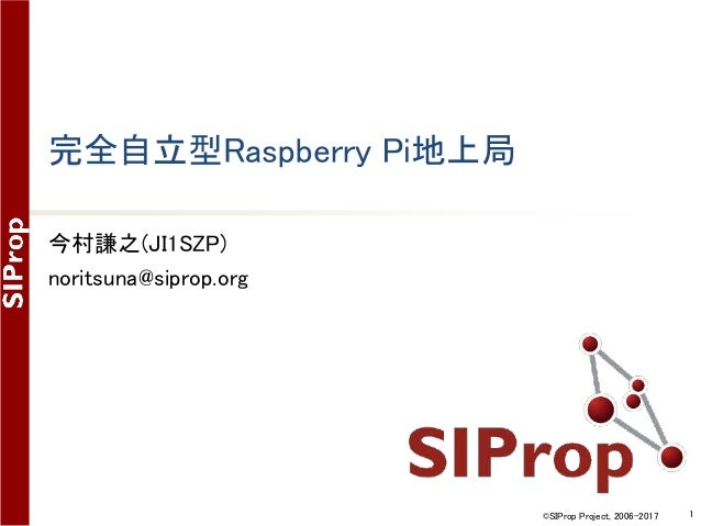 ©SIProp Project, 2006-2017 1 完全自立型Raspberry Pi地上局 今村謙之(JI1SZP) noritsuna@siprop.org
