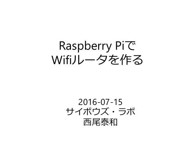 Raspberry Piで Wifiルータを作る 2016-07-15 サイボウズ・ラボ 西尾泰和