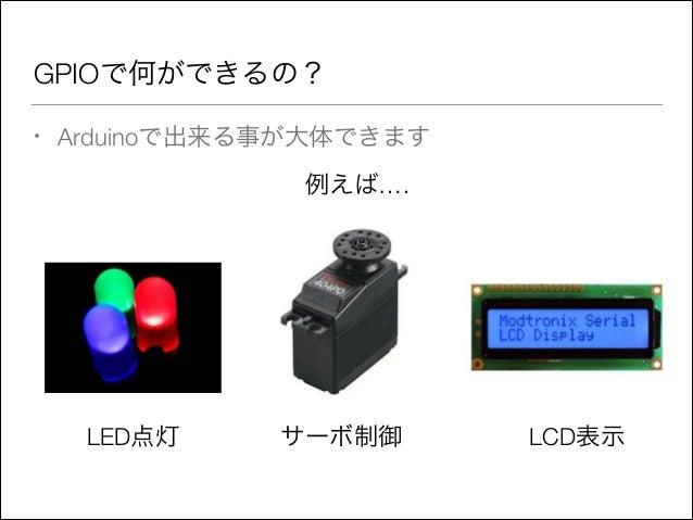 GPIOで何ができるの? •  Arduinoで出来る事が大体できます 例えば….  LED点灯  サーボ制御  LCD表示