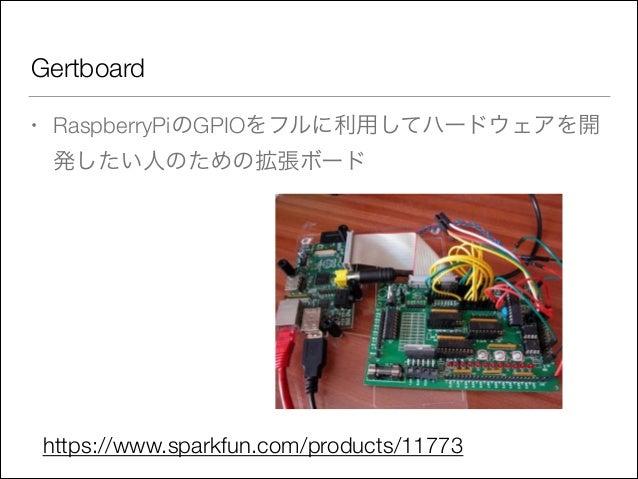 Gertboard •  RaspberryPiのGPIOをフルに利用してハードウェアを開 発したい人のための拡張ボード  https://www.sparkfun.com/products/11773