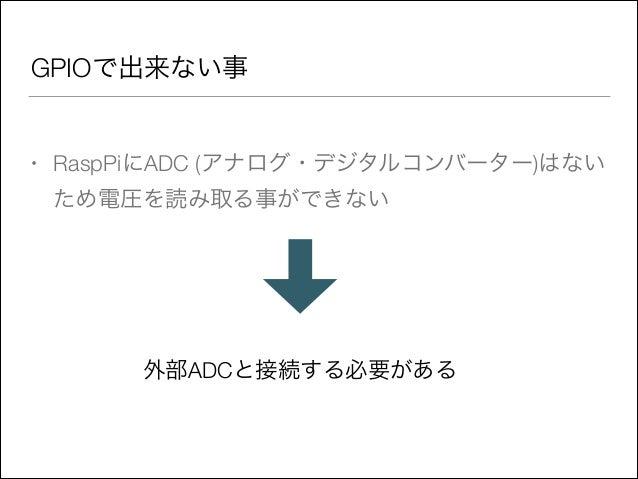 GPIOで出来ない事  •  RaspPiにADC (アナログ・デジタルコンバーター)はない ため電圧を読み取る事ができない  外部ADCと接続する必要がある