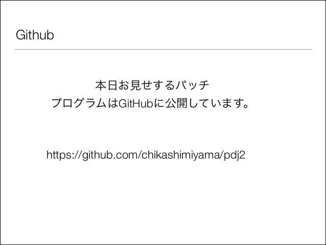 Github  本日お見せするパッチ プログラムはGitHubに公開しています。  https://github.com/chikashimiyama/pdj2