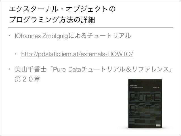 エクスターナル・オブジェクトの プログラミング方法の詳細 •  IOhannes Zmölgnigによるチュートリアル •  •  http://pdstatic.iem.at/externals-HOWTO/  美山千香士「Pure Data...