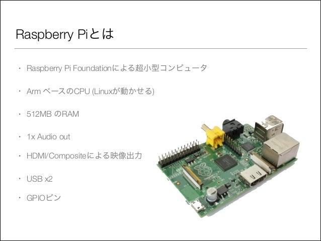 Raspberry Piとは •  Raspberry Pi Foundationによる超小型コンピュータ  •  Arm ベースのCPU (Linuxが動かせる)  •  512MB のRAM  •  1x Audio out  •  HDM...