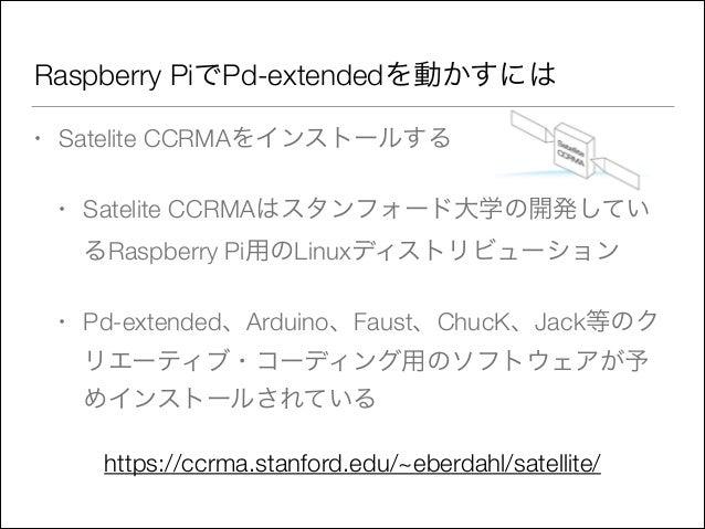 Raspberry PiでPd-extendedを動かすには •  Satelite CCRMAをインストールする •  Satelite CCRMAはスタンフォード大学の開発してい るRaspberry Pi用のLinuxディストリビューショ...