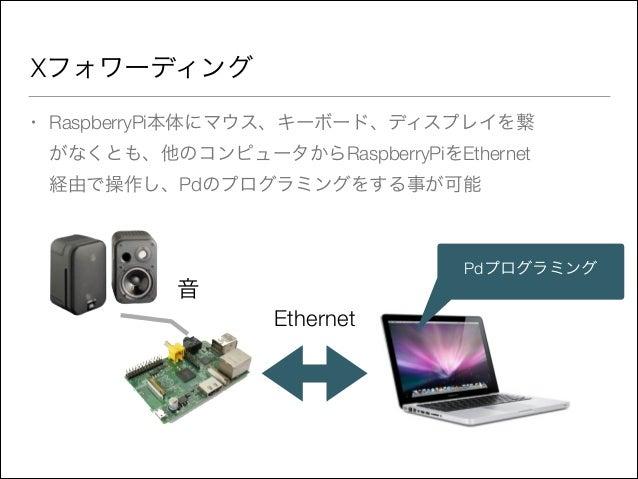 Xフォワーディング •  RaspberryPi本体にマウス、キーボード、ディスプレイを繋 がなくとも、他のコンピュータからRaspberryPiをEthernet 経由で操作し、Pdのプログラミングをする事が可能  Pdプログラミング  音 ...