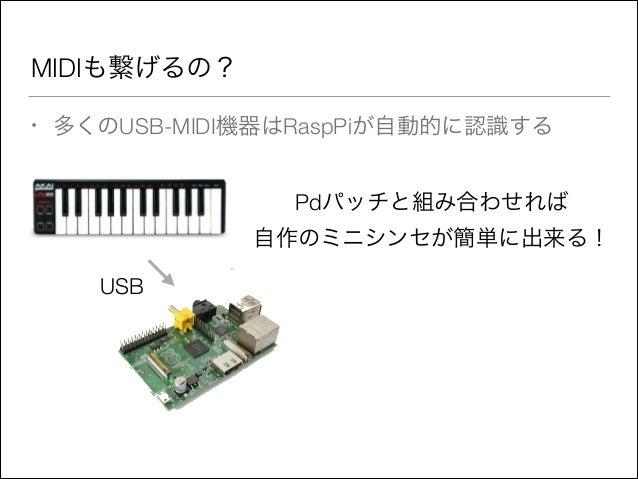 MIDIも繋げるの? •  多くのUSB-MIDI機器はRaspPiが自動的に認識する Pdパッチと組み合わせれば 自作のミニシンセが簡単に出来る! USB
