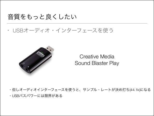 音質をもっと良くしたい •  USBオーディオ・インターフェースを使う  Creative Media Sound Blaster Play  ・但しオーディオインターフェースを使うと、サンプル・レートが決め打ち(44.1k)になる ・USBバ...