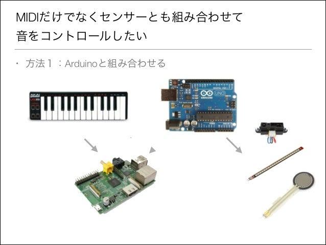 MIDIだけでなくセンサーとも組み合わせて 音をコントロールしたい •  方法1:Arduinoと組み合わせる