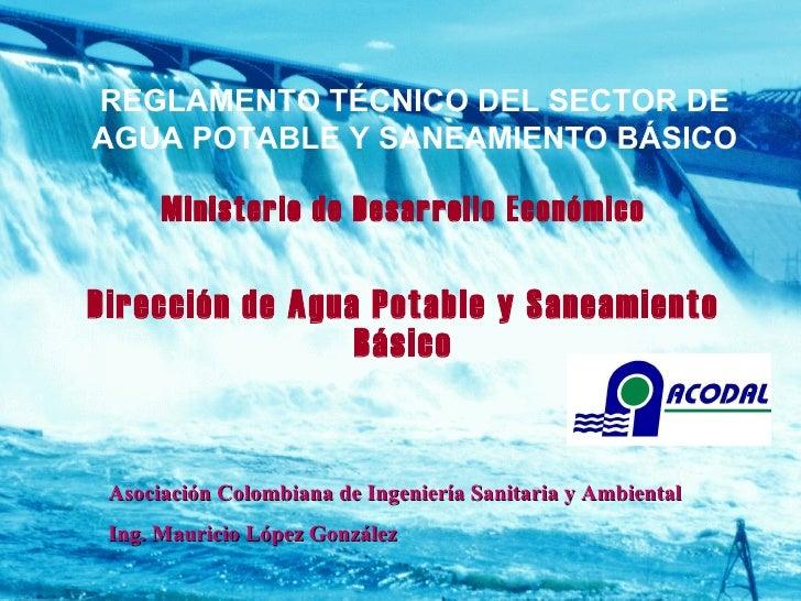 Asociación Colombiana de Ingeniería Sanitaria y Ambiental Ing. Mauricio López González REGLAMENTO TÉCNICO DEL SECTOR DE AG...