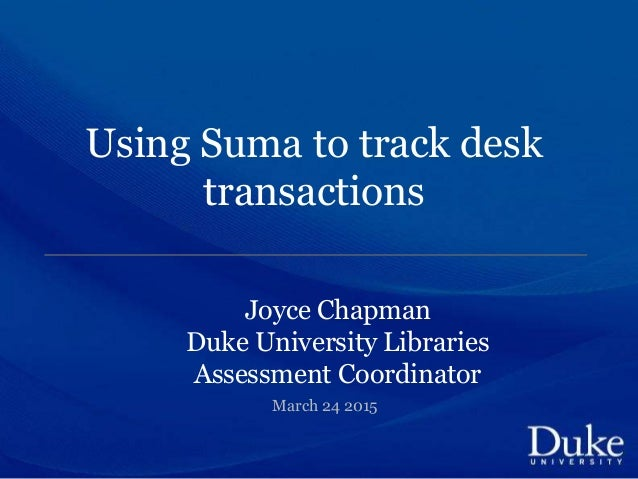 Using Suma to track desk transactions Joyce Chapman Duke University Libraries Assessment Coordinator March 24 2015