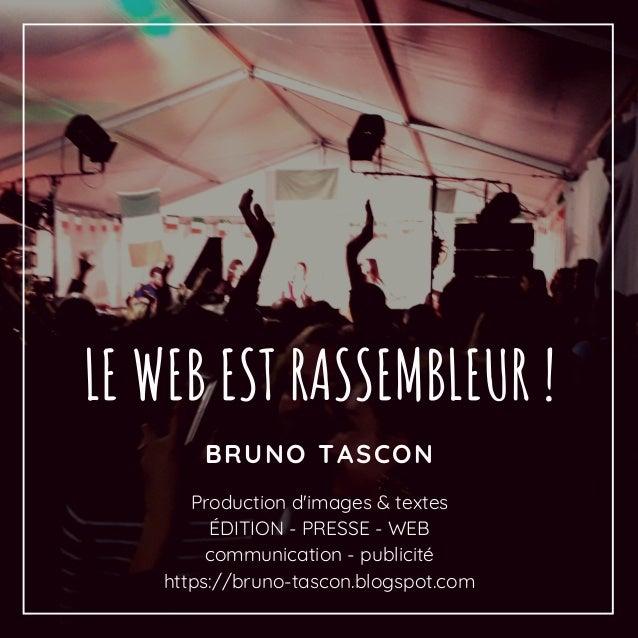 BRUNO TASCON LE WEB EST RASSEMBLEUR ! Production d'images & textes �DITION - PRESSE - WEB communication - publicit� https:...