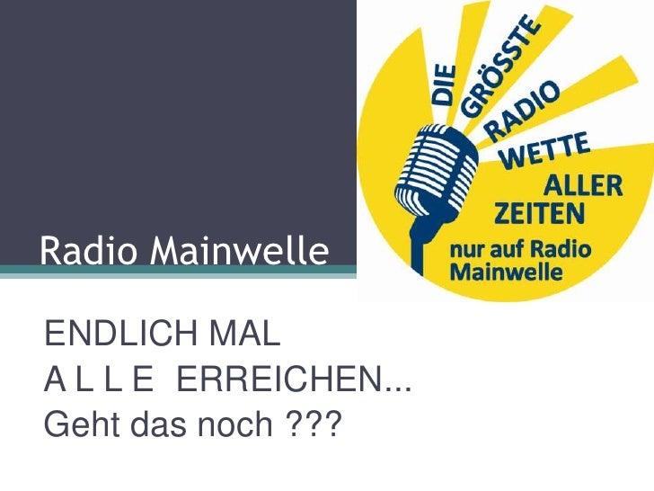 Radio MainwelleENDLICH MALA L L E ERREICHEN...Geht das noch ???