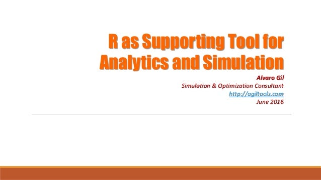 R as Supporting Tool for Analytics and Simulation Alvaro Gil Simulation & Optimization Consultant http://agiltools.com Jun...