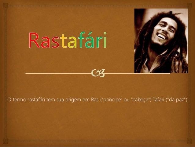 """O termo rastafári tem sua origem em Ras (""""príncipe"""" ou """"cabeça"""") Tafari (""""da paz"""")"""
