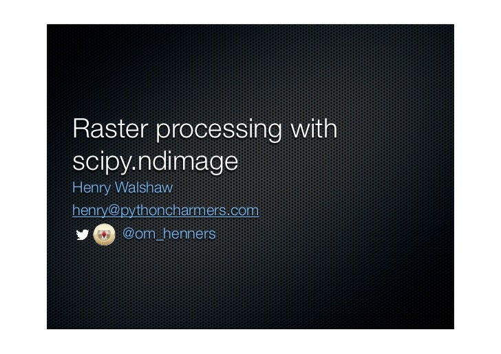 Raster processing withscipy.ndimageHenry Walshawhenry@pythoncharmers.com                                  @om_henners     ...
