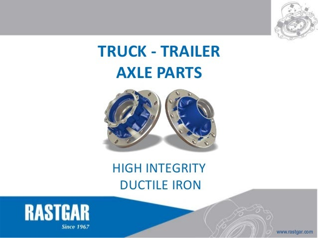 www.rastgar.com  TRUCK - TRAILER  AXLE PARTS  HIGH INTEGRITY  DUCTILE IRON