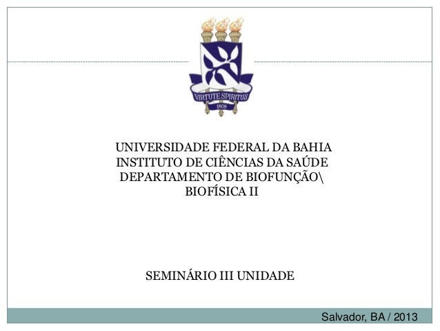 UNIVERSIDADE FEDERAL DA BAHIAINSTITUTO DE CIÊNCIAS DA SAÚDEDEPARTAMENTO DE BIOFUNÇÃOBIOFÍSICA IISEMINÁRIO III UNIDADESalva...