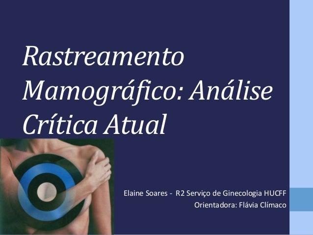 Rastreamento Mamográfico: Análise Crítica Atual Elaine Soares - R2 Serviço de Ginecologia HUCFF Orientadora: Flávia Clímac...
