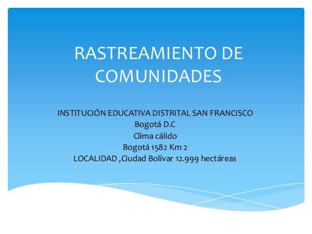 RASTREAMIENTO DE COMUNIDADES INSTITUCIÓN EDUCATIVA DISTRITAL SAN FRANCISCO Bogotá D.C Clima cálido Bogotá 1582 Km 2 LOCALI...